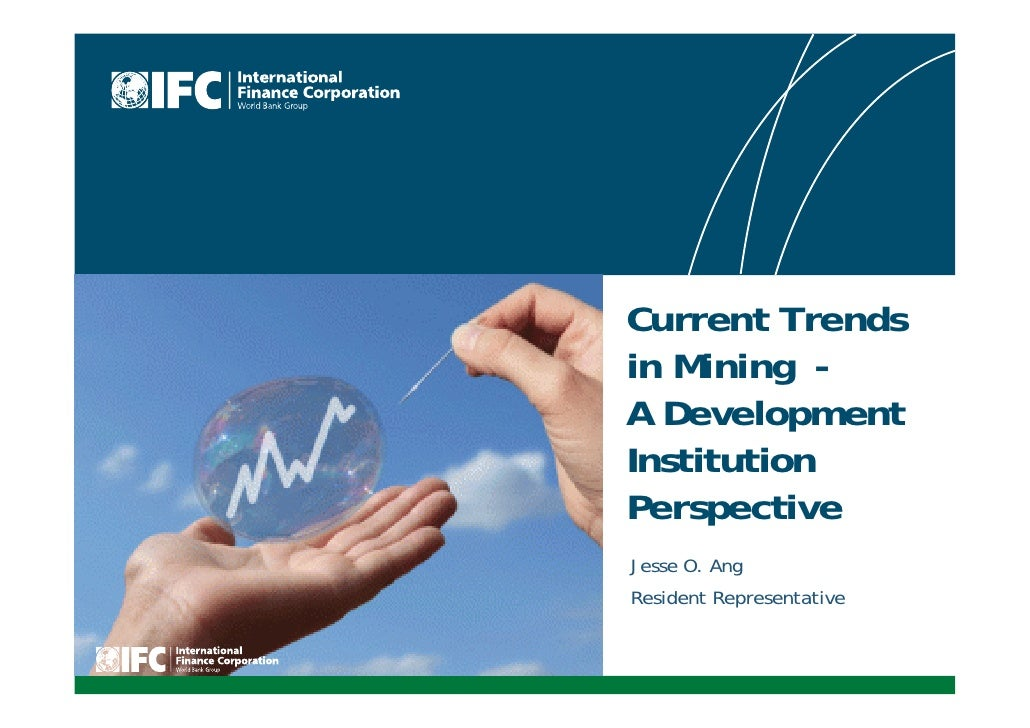 IFC - Current Trends in Mining - A Development Institution Perspective: Jesse O. Ang Resident Representative