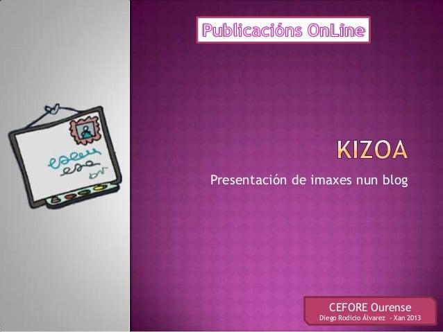 Presentación de imaxes nun blog                    CEFORE Ourense                 Diego Rodicio Álvarez - Xan 2013