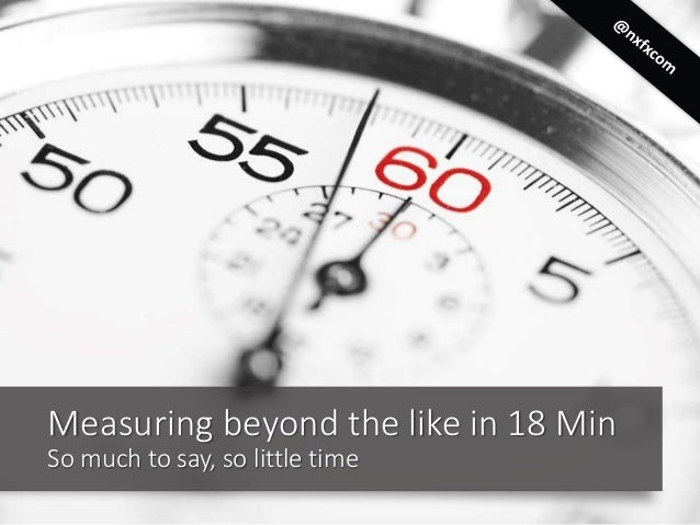 Measuring beyond the like in 18 Min So much to say, so little time