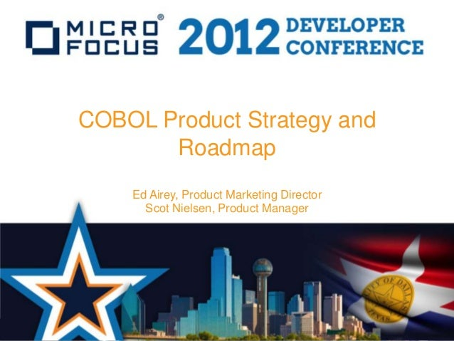 COBOL Product Strategy and       Roadmap    Ed Airey, Product Marketing Director      Scot Nielsen, Product Manager