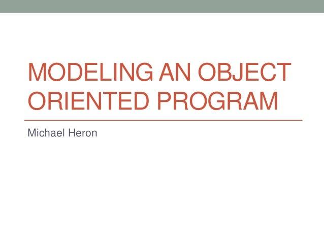 MODELING AN OBJECT ORIENTED PROGRAM Michael Heron