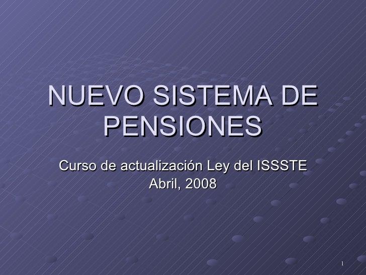NUEVO SISTEMA DE PENSIONES Curso de actualización Ley del ISSSTE Abril, 2008