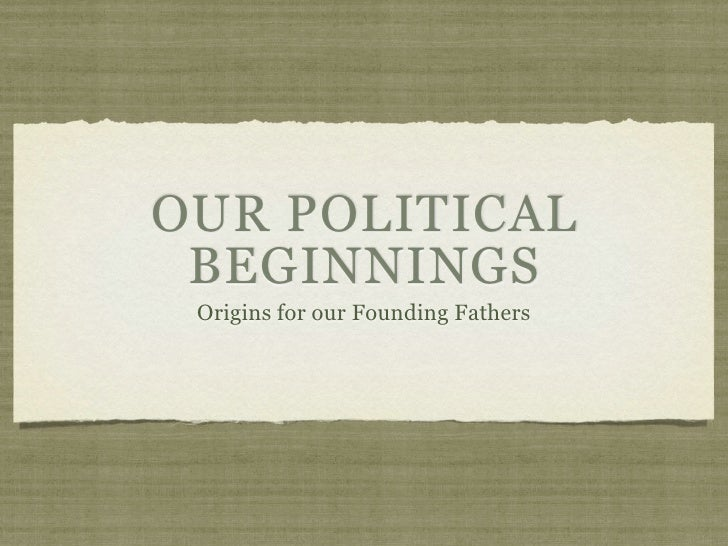 OUR POLITICAL BEGINNINGS Origins for our Founding Fathers