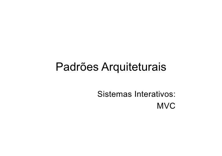 Padrões Arquiteturais         Sistemas Interativos:                       MVC