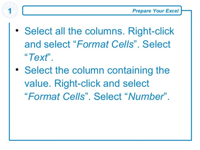 """Prepare Your Excel1  Select all the columns. Right-click and select """"Format Cells"""". Select """"Text"""".  Select the column co..."""