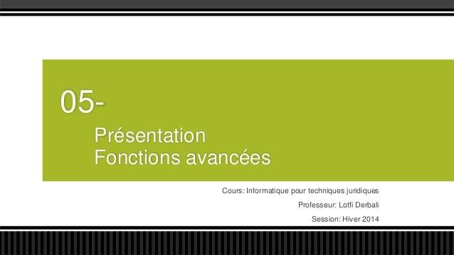 05Présentation Fonctions avancées Cours: Informatique pour techniques juridiques Professeur: Lotfi Derbali Session: Hiver ...