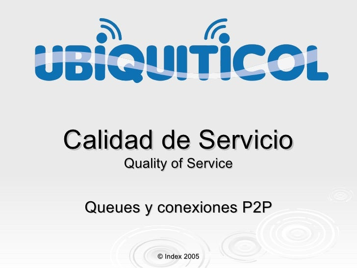 Calidad de Servicio Quality of Service Queues y conexiones P 2P © Index 2005