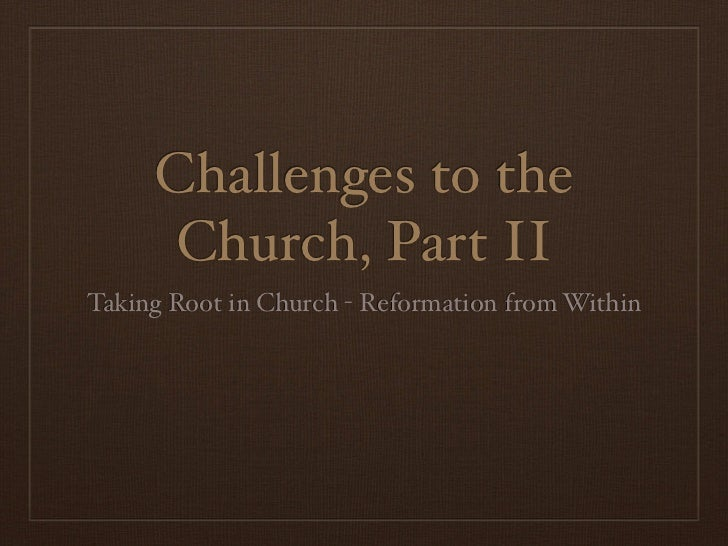 Challenges to the      Church, Part IITaking Root in Church - Reformation from Within