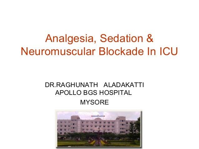 Analgesia, Sedation & Neuromuscular Blockade In ICU DR.RAGHUNATH ALADAKATTI APOLLO BGS HOSPITAL MYSORE