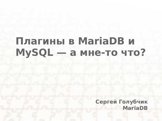 Плагины в MariaDB иMySQL — а мне-то что?            Сергей Голубчик                    MariaDB