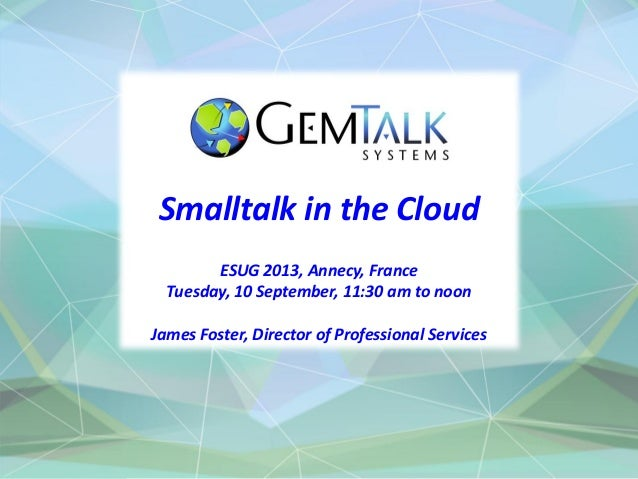 Smalltalk in the Cloud ESUG 2013, Annecy, France Tuesday, 10 September, 11:30 am to noon James Foster, Director of Profess...