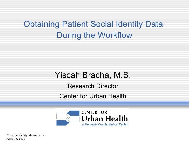 MN Community Measurement April 16, 2008 Obtaining Patient Social Identity Data  During the Workflow Yiscah Bracha, M.S. Re...