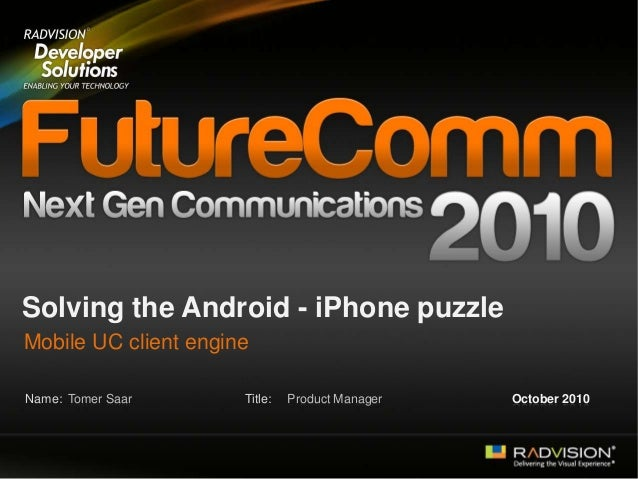 Name: Title: Solving the Android - iPhone puzzle Mobile UC client engine Tomer Saar Product Manager October 2010
