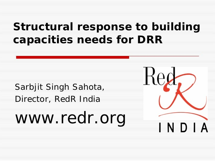 Structural response to building capacities needs for DRR    Sarbjit Singh Sahota, Director, RedR India  www.redr.org