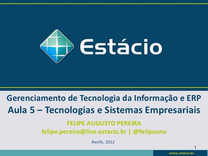 Gerenciamento de Tecnologia da Informação e ERPAula 5 – Tecnologias e Sistemas Empresariais                 FELIPE AUGUSTO...