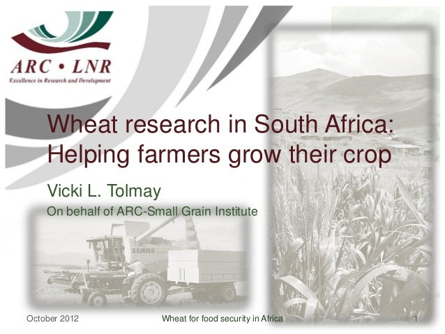 Wheat research in South Africa:    Helping farmers grow their crop    Vicki L. Tolmay    On behalf of ARC-Small Grain Inst...