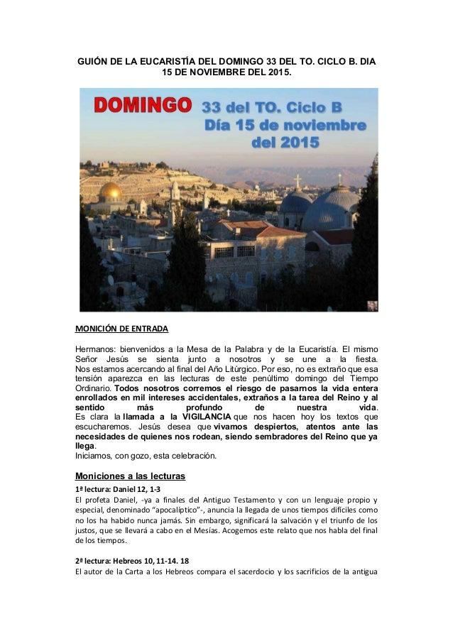 GUIÓN DE LA EUCARISTÍA DEL DOMINGO 33 DEL TO. CICLO B. DIA 15 DE NOVIEMBRE DEL 2015. MONICIÓN DE ENTRADA Hermanos: bienven...