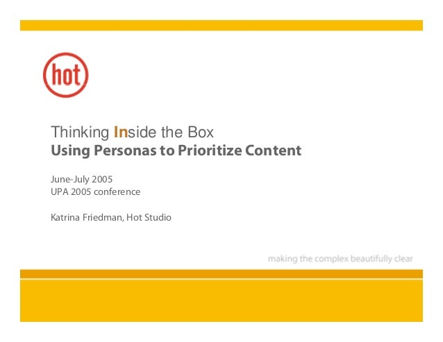 Thinking Inside the Box Using Personas to Prioritize Content June-July 2005 UPA 2005 conference Katrina Friedman, Hot Stud...
