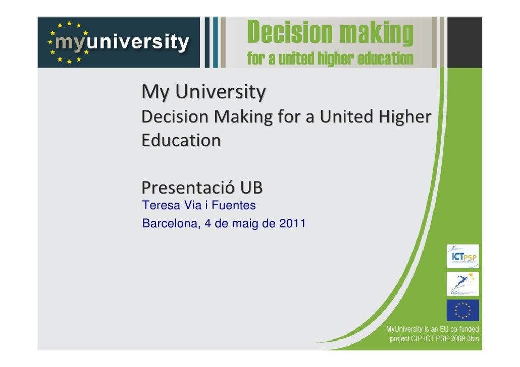 MyUniversityDecisionMakingforaUnitedHigherEducationPresentació UBTeresa Via i FuentesBarcelona, 4 de maig de 2011