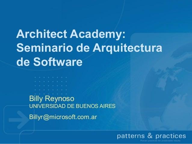 Architect Academy: Seminario de Arquitectura de Software Billy Reynoso UNIVERSIDAD DE BUENOS AIRES  Billyr@microsoft.com.a...