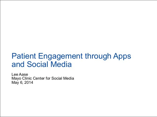 Lee Aase Mayo Clinic Center for Social Media May 6, 2014 Patient Engagement through Apps and Social Media