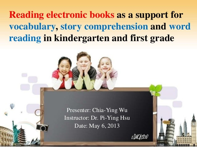 Reading electronic books as a support forvocabulary, story comprehension and wordreading in kindergarten and first gradePr...