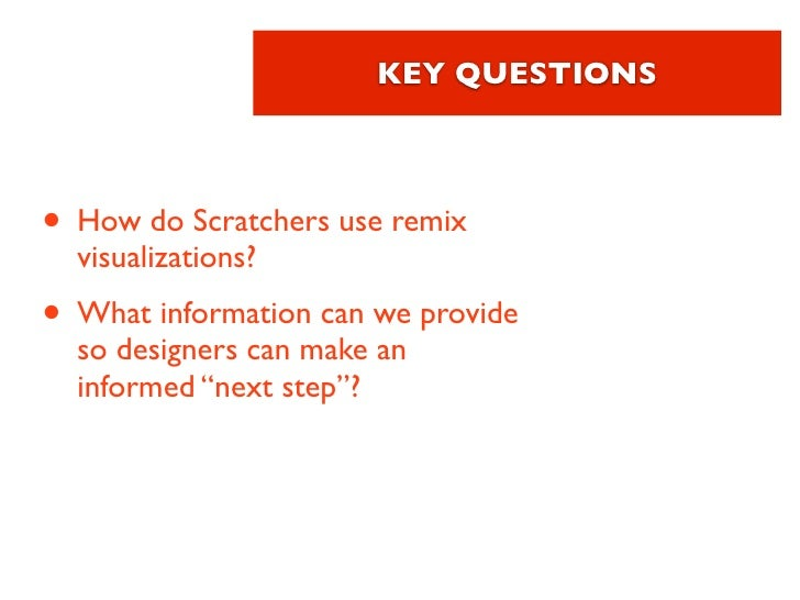 KEY QUESTIONS• How do Scratchers use remix  visualizations?• What information can we provide  so designers can make an  in...