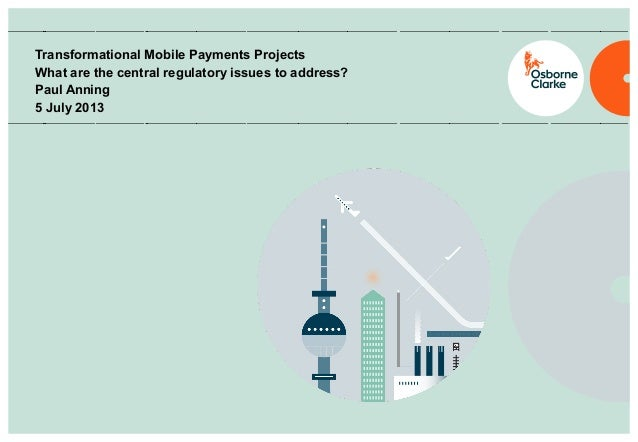 Transformational Mobile Payments Projects What are the central regulatory issues to address? Paul Anning 5 July 2013