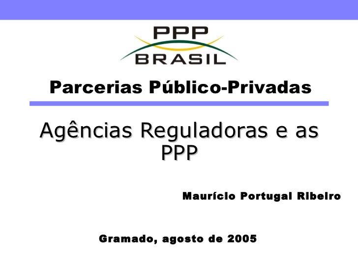 Parcerias Público-Privadas Agências Reguladoras e as PPP Gramado, agosto de 2005 Maurício Portugal Ribeiro