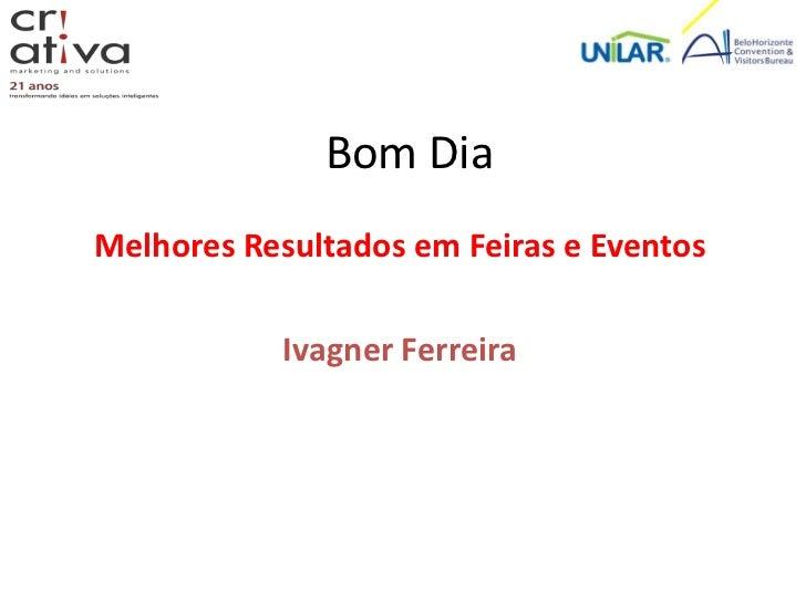 Bom DiaMelhores Resultados em Feiras e Eventos            Ivagner Ferreira