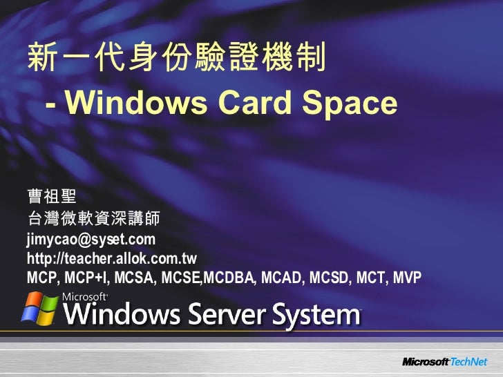 新一代身份驗證機制   - Windows Card Space 曹祖聖 台灣微軟資深講師 [email_address] http://teacher.allok.com.tw MCP, MCP+I, MCSA, MCSE,MCDBA, MC...