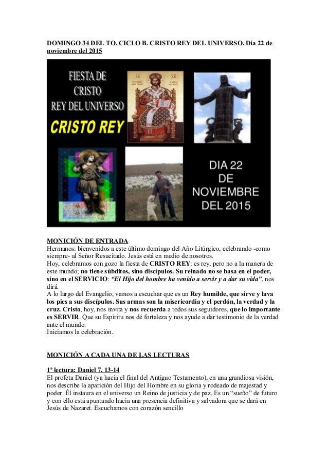 DOMINGO 34 DEL TO. CICLO B. CRISTO REY DEL UNIVERSO. Día 22 de noviembre del 2015 MONICIÓN DE ENTRADA Hermanos: bienvenido...