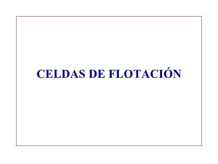 <ul><li>CELDAS DE FLOTACIÓN </li></ul>