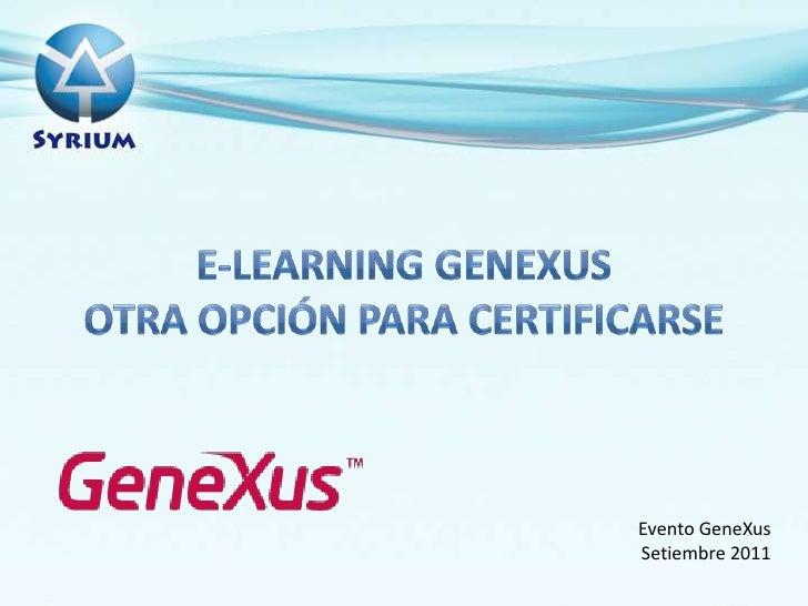 E-learning Genexusotraopciónparacertificarse<br />Evento GeneXus<br />Setiembre 2011<br />