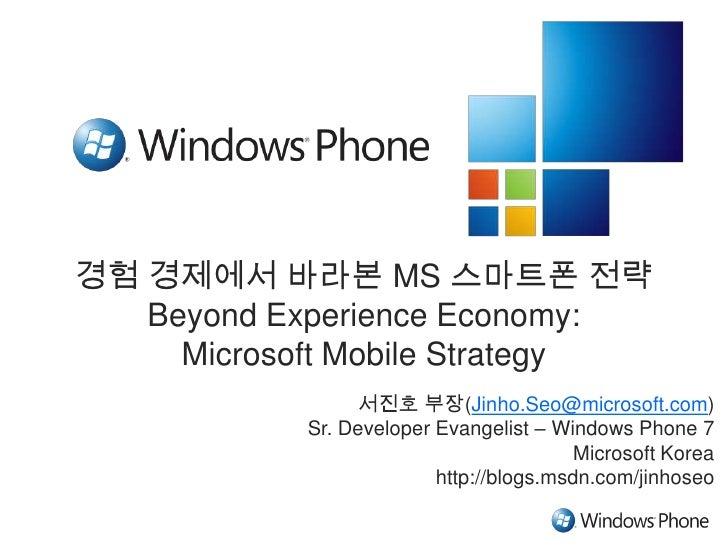 경험 경제에서 바라본 MS 스마트폰 전략Beyond Experience Economy: Microsoft Mobile Strategy<br />서진호 부장(Jinho.Seo@microsoft.com)<br />Sr. D...