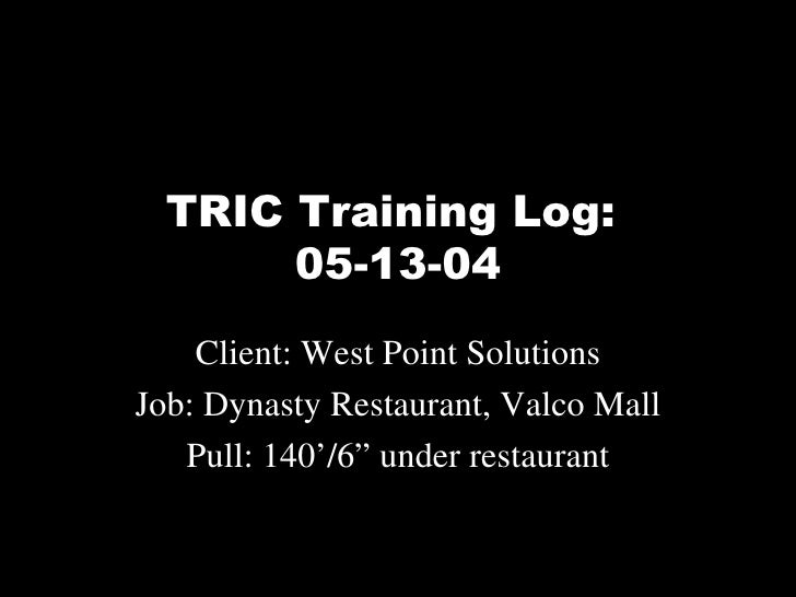 "TRIC Training Log:  05-13-04 Client: West Point Solutions Job: Dynasty Restaurant, Valco Mall Pull: 140'/6"" under restaurant"
