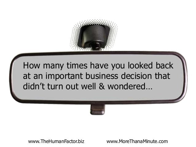 www.TheHumanFactor.biz www.MoreThanaMinute.com How many times have you looked back at an important business decision that ...