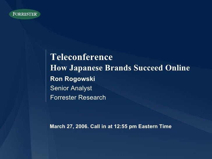 March 27, 2006. Call in at 12:55 pm Eastern Time Ron Rogowski Senior Analyst Forrester Research Teleconference How Japanes...