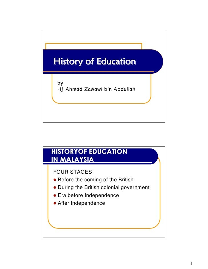 History of Education by Hj Ahmad Zawawi bin AbdullahHISTORYOF EDUCATIONIN MALAYSIAFOUR STAGES Before the coming of the Bri...