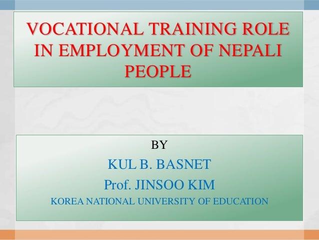 VOCATIONAL TRAINING ROLE IN EMPLOYMENT OF NEPALI         PEOPLE                   BY           KUL B. BASNET           Pro...
