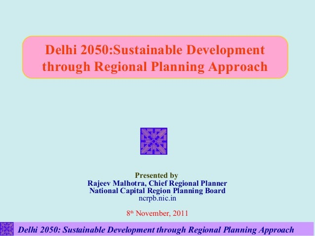 Delhi 2050:Sustainable Development      through Regional Planning Approach                             Presented by       ...