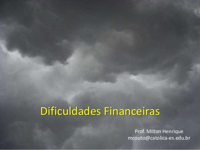 Dificuldades Financeiras Prof. Milton Henrique mcouto@catolica-es.edu.br