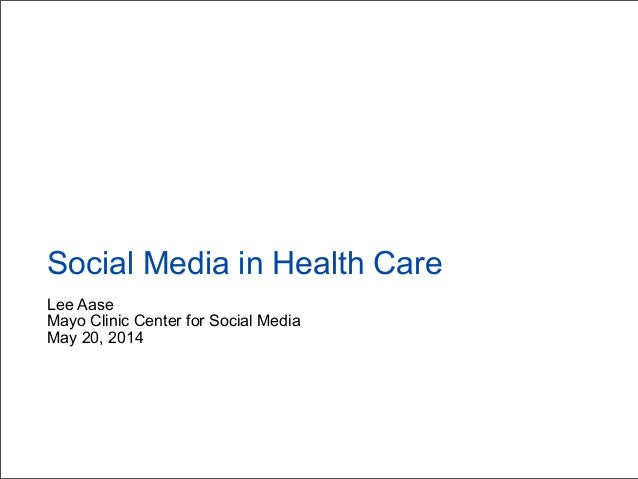 Lee Aase Mayo Clinic Center for Social Media May 20, 2014 Social Media in Health Care