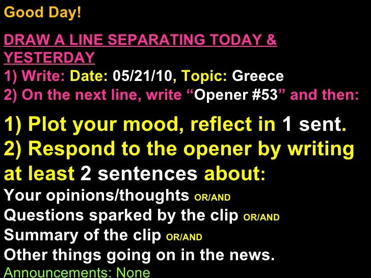 Good Day!  DRAW A LINE SEPARATING TODAY & YESTERDAY 1) Write:   Date:  05/21/10 , Topic:  Greece 2) On the next line, writ...