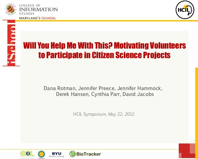 Will You Help Me With This? Motivating Volunteers to Participate in Citizen Science Projects Dana Rotman, Jennifer Preece,...