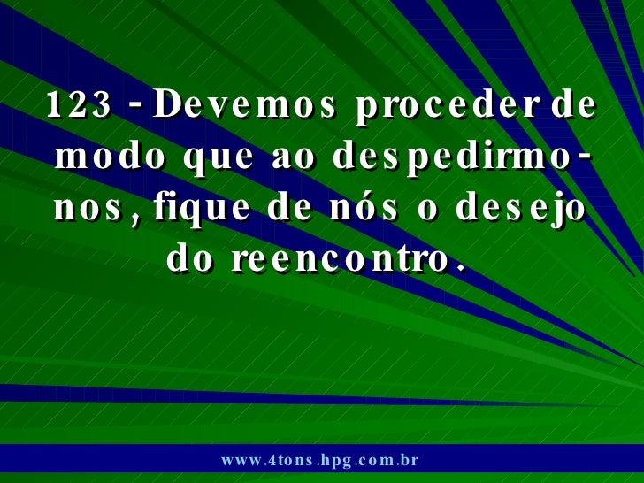 123 - Devemos proceder de modo que ao despedirmo-nos, fique de nós o desejo do reencontro.  www.4tons.hpg.com.br