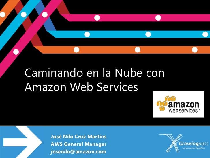Caminando en la Nube conAmazon Web Services    José Nilo Cruz Martins    AWS General Manager    josenilo@amazon.com