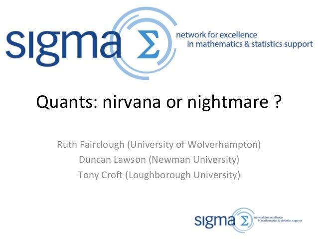 Quants: nirvana or nightmare? Duncan Lawson (Newman University), Tony Croft (Loughborough University) and Ruth Fairclough (University of Wolverhampton)