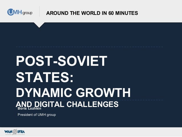 POST-SOVIETSTATES:DYNAMIC GROWTHAND DIGITAL CHALLENGESAROUND THE WORLD IN 60 MINUTESBoris LozhkinPresident of UMH group