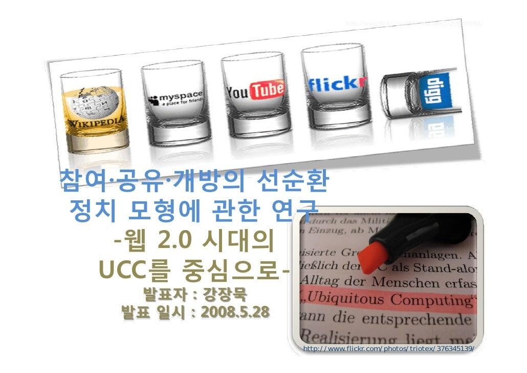 http://www.flickr.com/photos/orliy1/255686688/     참여·공유·개방의 선순환 정치 모형에 관한 연구    -웹 2.0 시대의   UCC를 중심으로-    발표자 : 강장묵   발표...